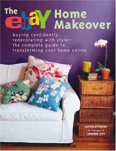 The eBay Home Makeover: Buying Confidently, Redecorating with Style--The Complete Guide to Transforming Your Home Online, Alyssa Ettinger, Jennifer Levy