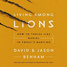 Living Among Lions: How to Thrive Like Daniel in Today's Babylon Audiobook by David Benham, Jason Benham Narrated by David Benham, Jason Benham