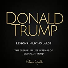 Donald Trump: Lessons in Living Large: The Biography & Lessons of Donald Trump Audiobook by Steve Gold Narrated by C. J. McAllister