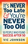 It's NEVER Too Late And You're NEVER...
