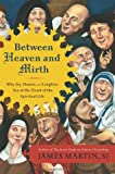 Between Heaven and Mirth: Why Joy, Humor, and Laughter Are at the Heart of the Spiritual Life (0062024256) by Martin, James