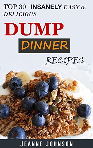 Dump Dinners: Top 30 Insanely Easy & Delicious Dump Dinner Recipes For Busy People (Dump Chicken Cookbook) by Jeanne K. Johnson