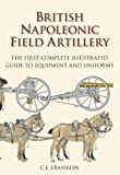 British Napoleonic Field Artillery: The First Complete Illustrated Guide to Equipment and Uniforms