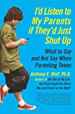 I'd Listen to My Parents If They'd Just Shut Up: What to Say and Not Say When Parenting Teens Anthony Wolf
