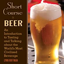 Short Course in Beer: An Introduction to Tasting and Talking About the World's Most Civilized Beverage (       UNABRIDGED) by Lynn Hoffman Narrated by Adam Verner