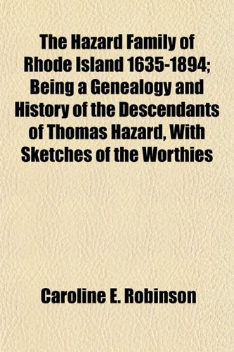 The Hazard Family of Rhode Island 1635-1894; Being a Genealogy and History of the Descendants of Thomas Hazard, With Sketches of the Worthies
