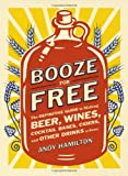 img - for Booze for Free: The Definitive Guide to Making Beer, Wines, Cocktail Bases, Ciders, and Other Drinks at Home book / textbook / text book