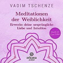 Meditationen der Weiblichkeit: Erwecke deine ursprüngliche Liebe und Intuition Hörbuch von Vadim Tschenze Gesprochen von: Vadim Tschenze