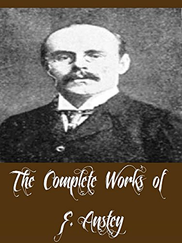 The Complete Works of F. Anstey (11 Complete Works of F. Anstey The Brass Bottle, The Giant's Robe, The Talking Horse, The Tinted Venus, Vice Versa, Puppets ... Jabberjee BA, & More) (English Edition)