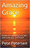 Amazing Grace: Guide to truly living your life with Love, Joy, and Peace