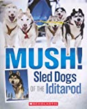 Mush!: Sled Dogs Of The Iditarod (Turtleback School & Library Binding Edition)