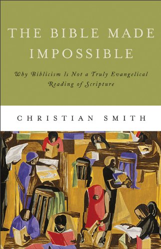 The Bible Made Impossible: Why Biblicism Is Not a Truly Evangelical Reading of Scripture, Christian Smith