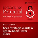 Discussion 16: Skill 3 - Seek Strategic Clarity & Ignore Short-Term Noise | Michael K. Simpson, FranklinCovey