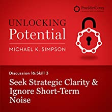 Discussion 16: Skill 3 - Seek Strategic Clarity & Ignore Short-Term Noise (       UNABRIDGED) by Michael K. Simpson, Franklin Covey Narrated by L. J. Ganser