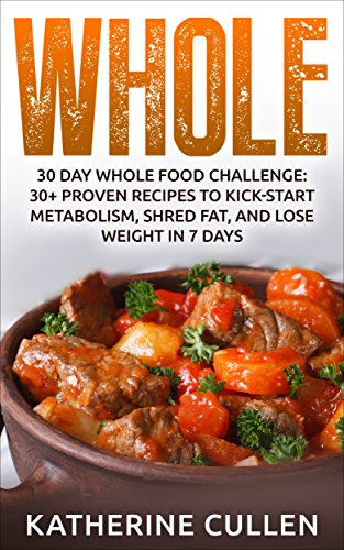 Whole: 30 Day Whole Food Challenge:: 30+ PROVEN Recipes to Kick-start Metabolism, Shred Fat, and Lose Weight in 7 Days by Katherine Cullen