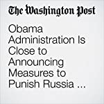 Obama Administration Is Close to Announcing Measures to Punish Russia for Election Interference | Ellen Nakashima