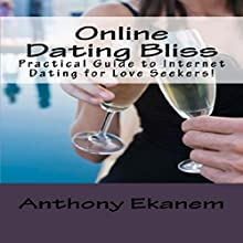 Online Dating Bliss: Practical Guide to Internet Dating for Love Seekers! Audiobook by Anthony Ekanem Narrated by Scott Clem