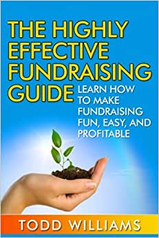 The Highly Effective Fundraising Guide: Learn How To Make Fundraising Fun, Easy, And Profitable (Fundraising, Fundraising For Nonprofits, Fundraising Guide, Fundraising Ideas) (Volume 1)