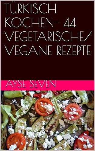 TÜRKISCH KOCHEN- 44 VEGETARISCHE/ VEGANE REZEPTE (German Edition) by Ayse Seven