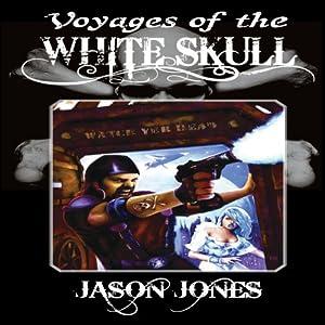 Voyages of the White Skull: A White Skull Adventure, Book 1 | [Jason Jones]