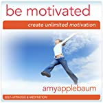 Be Motivated (Self-Hypnosis & Meditation): Create Unlimited Motivation | Amy Applebaum