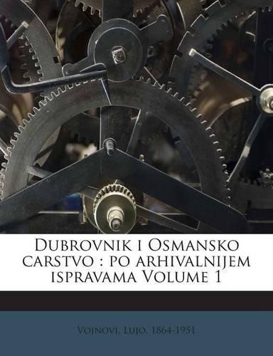Dubrovnik i Osmansko carstvo: po arhivalnijem ispravama Volume 1