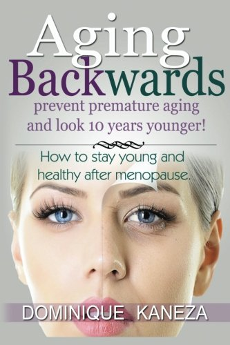 AGING BACKWARDS: Prevent Premature Aging and Look 10 Years Yunger: How To Stay Young and Healthy After Menopause PDF