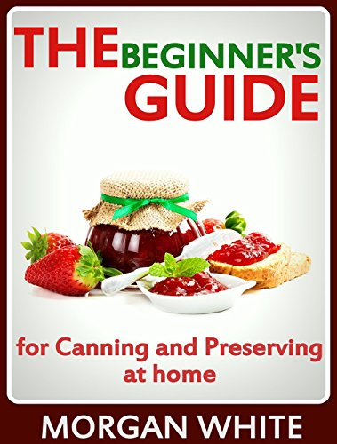 The Beginner's Guide for Canning and Preserving at Home: The Most Delicious, Money-Saving Jams, Jellies, Salsa and Pickles, Savory Sauces, Desserts, Pie Fillings and Easy Freezer Recipes by Morgan White