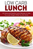 Low Carb Lunches: 30 Quick and Healthy Lunch Recipes to Help You Lose Weight While Eating Great