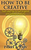 How to Be Creative: Tools and Tips to Get Inspired and Unlock Creativity