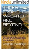 TALES FROM THE WASATCH AND BEYOND...: Tales from the Wasatch Mountains---its people, its towns, and the ghosts who haunt them. (TALES FROM BEYOND Book 4)
