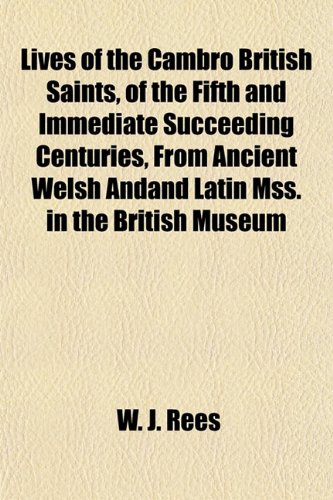 Lives of the Cambro British Saints, of the Fifth and Immediate Succeeding Centuries, From Ancient Welsh Andand Latin Mss. in the British Museum