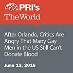 After Orlando, Critics Are Angry That Many Gay Men in the US Still Can't Donate Blood   Carolyn Beeler
