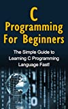 C Programming For Beginners: The Simple Guide to Learning C Programming Language Fast! (English Edition)