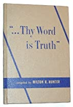 ...Thy word is truth by Milton R. Hunter