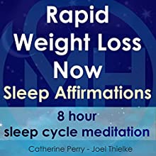 Rapid Weight Loss Now, Sleep Affirmations: 8 Hour Sleep Cycle Meditation Speech by Joel Thielke, Catherine Perry Narrated by Catherine Perry