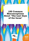 img - for 100 Common Misconceptions about the Last Days of the Incas book / textbook / text book