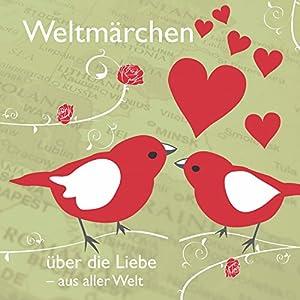 Weltmärchen: Über die Liebe aus aller Welt Hörbuch von Tobias Koch Gesprochen von: Eggolf von Lerchenfeld, Thomas Gazheli-Holzapfel