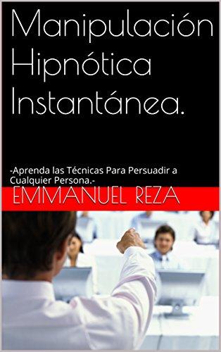 Manipulación Hipnótica Instantánea.: -Aprenda las Técnicas Para Persuadir a Cualquier Persona.-