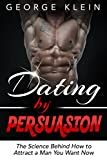 Dating by Persuasion: The Science behind How to Attract a Man You Want Now: How to Attract Men, Dating Advice, How to Get a Guy to Like You (How to At