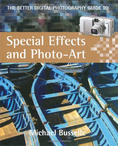 The Better Digital Photography Guide to Special Effects and Photo-Art