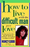How To Live With The Difficult Man You Love: You Know You Love Him -- Now How Do You Live With Him? -- As a Husband, As a Father, As a Friend