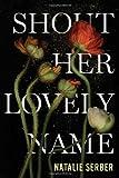 Shout Her Lovely Name [Hardcover] [2012] (Author) Natalie Serber