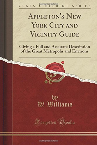 Appleton's New York City and Vicinity Guide: Giving a Full and Accurate Description of the Great Metropolis and Environs (Classic Reprint)