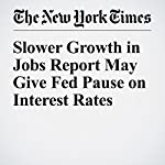 Slower Growth in Jobs Report May Give Fed Pause on Interest Rates | Patricia Cohen