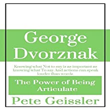 George Dvorznak: The Power of Being Articulate: Knowing What Not to Say Is as Important as Knowing What to Say, and Actions Can Speak Louder than Words (       UNABRIDGED) by Pete Geissler Narrated by Wayne Chin