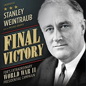 Final Victory: FDR's Extraordinary World War II Presidential Campaign | [Stanley Weintraub]