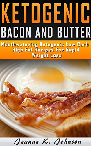 Delightful Ketogenic Bacon & Butter Recipes: Top 35 Ketogenic Low Carb High Fat Recipes For Rapid Weight Loss (Ketogenic Diet,ketogenic diet for weight ... loss, ketogenic diet for beginners Book 2) by Jeanne K. Johnson