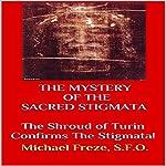The Mystery of the Sacred Stigmata: The Shroud of Turin Confirms the Stigmata!   Michael Freze