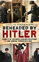 Beheaded by Hitler: Cruelty of the Nazis, Civilian Executions and Judicial Terror 1933-1945 (English Edition)